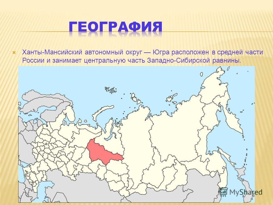 Ханты-Мансийский автономный округ Югра расположен в средней части России и занимает центральную часть Западно-Сибирской равнины.