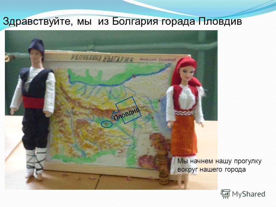 Здравствуйте, мы из Болгария горада Пловдив Мы начнем нашу прогулку вокруг нашего города Пловдив