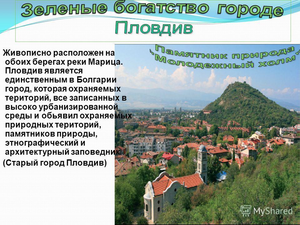 Живописно расположен на обоих берегах реки Марица. Пловдив является единственным в Болгарии город, которая охраняемых територий, все записанных в высоко урбанизированной среды и обьявил охраняемых природных територий, памятников природы, этнографичес