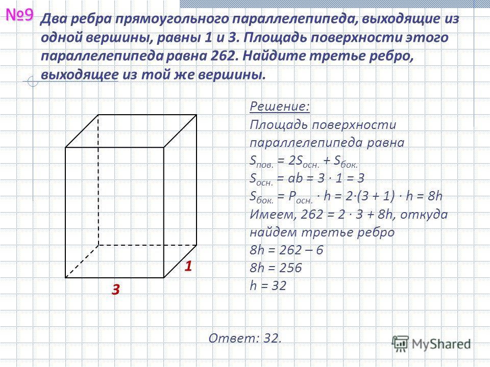 Два ребра прямоугольного параллелепипеда, выходящие из одной вершины, равны 1 и 3. Площадь поверхности этого параллелепипеда равна 262. Найдите третье ребро, выходящее из той же вершины.9 Решение: Площадь поверхности параллелепипеда равна S пов. = 2S