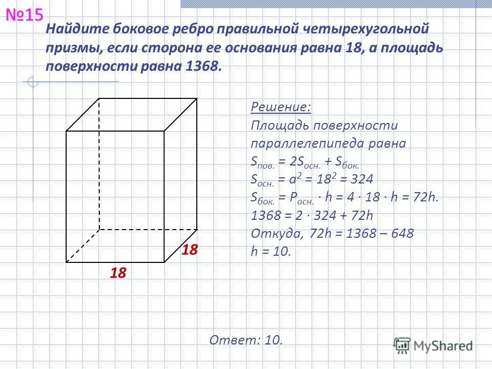Найдите боковое ребро правильной четырехугольной призмы, если сторона ее основания равна 18, а площадь поверхности равна 1368.15 Решение: Площадь поверхности параллелепипеда равна S пов. = 2S осн. + S бок. S осн. = а 2 = 18 2 = 324 S бок. = Р осн. ·
