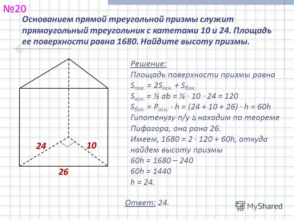 Основанием прямой треугольной призмы служит прямоугольный треугольник с катетами 10 и 24. Площадь ее поверхности равна 1680. Найдите высоту призмы.20 Ответ: 24. 24 10 Решение: Площадь поверхности призмы равна S пов. = 2S осн. + S бок. S осн. = ½ ab =