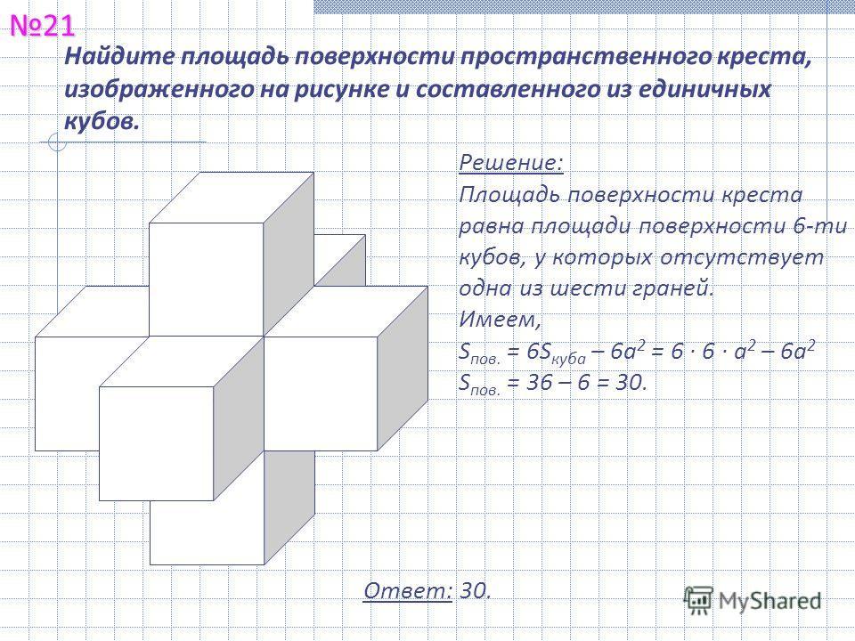 Найдите площадь поверхности пространственного креста, изображенного на рисунке и составленного из единичных кубов.21 Ответ: 30. Решение: Площадь поверхности креста равна площади поверхности 6-ти кубов, у которых отсутствует одна из шести граней. Имее