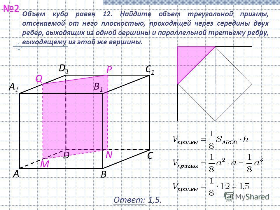 Объем куба равен 12. Найдите объем треугольной призмы, отсекаемой от него плоскостью, проходящей через середины двух ребер, выходящих из одной вершины и параллельной третьему ребру, выходящему из этой же вершины. 2 Ответ: 1,5. С1С1 В1В1 А С В D А1А1