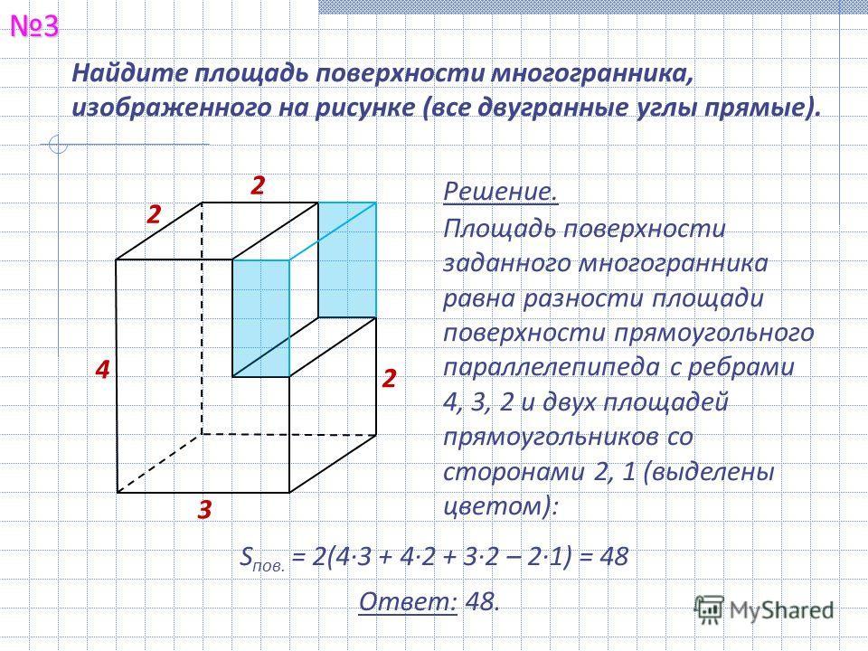 Найдите площадь поверхности многогранника, изображенного на рисунке (все двугранные углы прямые).3 Решение. Площадь поверхности заданного многогранника равна разности площади поверхности прямоугольного параллелепипеда с ребрами 4, 3, 2 и двух площаде