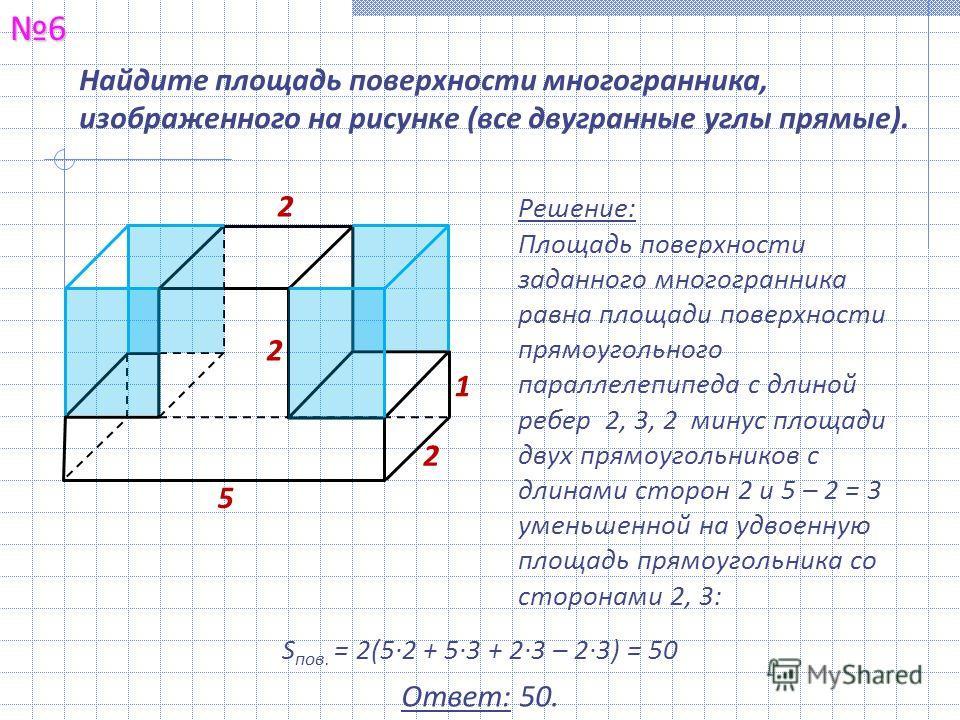 Найдите площадь поверхности многогранника, изображенного на рисунке (все двугранные углы прямые).6 Решение: Площадь поверхности заданного многогранника равна площади поверхности прямоугольного параллелепипеда с длиной ребер 2, 3, 2 минус площади двух