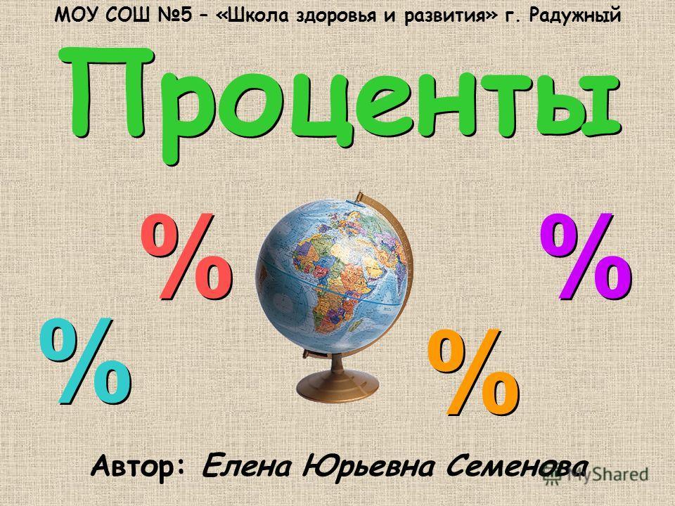 Проценты Проценты Автор: Елена Юрьевна Семенова % % % % % % % % МОУ СОШ 5 – «Школа здоровья и развития» г. Радужный