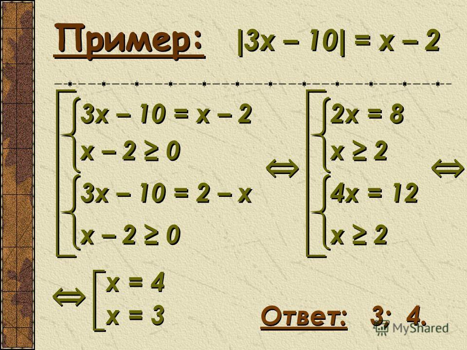 Пример: | 3х – 10 | = х – 2 Ответ: 3; 4. 3x – 10 = x – 2 x – 2 0 3x – 10 = 2 – x x – 2 0 3x – 10 = x – 2 x – 2 0 3x – 10 = 2 – x x – 2 0 2x = 8 x 2 4x = 12 x 2 2x = 8 x 2 4x = 12 x 2 x = 4 x = 3 x = 4 x = 3
