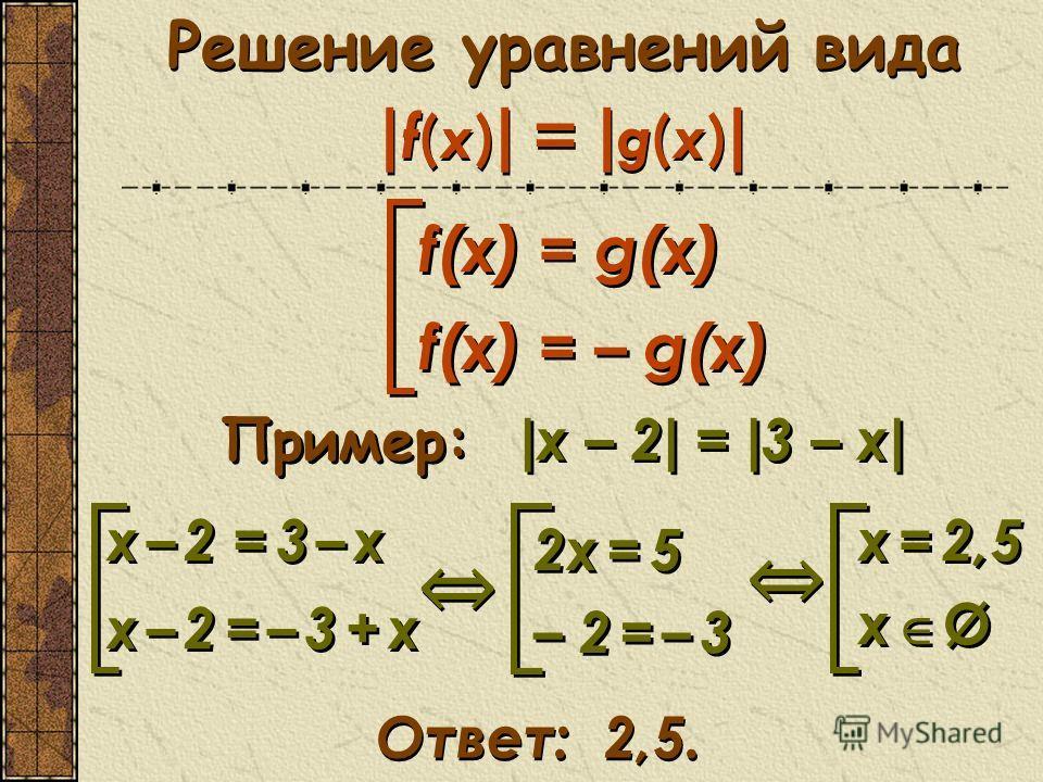 Решение уравнений вида | f(x) | = | g(x) | Пример: | x – 2 | = | 3 – х | х = 2,5 х Ø х = 2,5 х Ø Ответ: 2,5. f(х) = g(х) f(х) = – g(х) f(х) = g(х) f(х) = – g(х) х – 2 = 3 – х х – 2 = – 3 + х х – 2 = 3 – х х – 2 = – 3 + х 2х = 5 – 2 = – 3 2х = 5 – 2 =