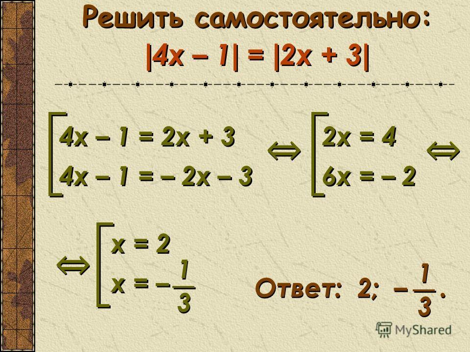 Решить самостоятельно: | 4x – 1 | = | 2х + 3 | 4х – 1 = 2x + 3 4х – 1 = – 2x – 3 4х – 1 = 2x + 3 4х – 1 = – 2x – 3 2х = 4 6x = – 2 2х = 4 6x = – 2 х = 2 х = – х = 2 х = – 1 1 3 3 Ответ: 2; –. 1 1 3 3