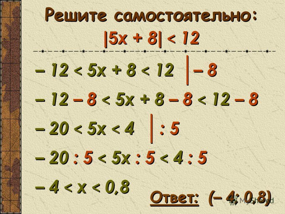 Решите самостоятельно: |5 x + 8 | < 12 – 12 < 5x + 8 < 12 – 12 < 5x + 8 < 12 – 8 – 12 – 8 < 5x + 8 – 8 < 12 – 8 – 12 – 8 < 5x + 8 – 8 < 12 – 8 – 20 < 5x < 4 – 20 < 5x < 4 Ответ : (– 4; 0,8) Ответ : (– 4; 0,8) : 5: 5 : 5: 5 – 20 : 5 < 5x : 5 < 4 : 5 –