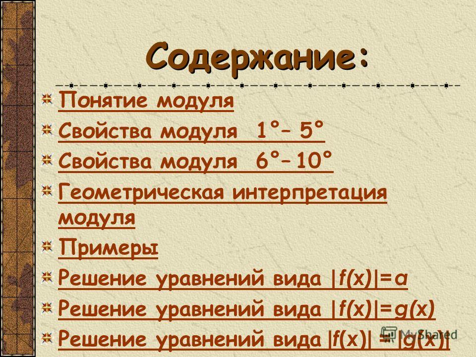 Содержание: Понятие модуля Свойства модуля 1°– 5° Свойства модуля 6°– 10° Геометрическая интерпретация модуля Примеры Решение уравнений вида | f(x) | = a Решение уравнений вида | f(x) | = g(x) Решение уравнений вида | f ( x ) | = | g ( x ) |