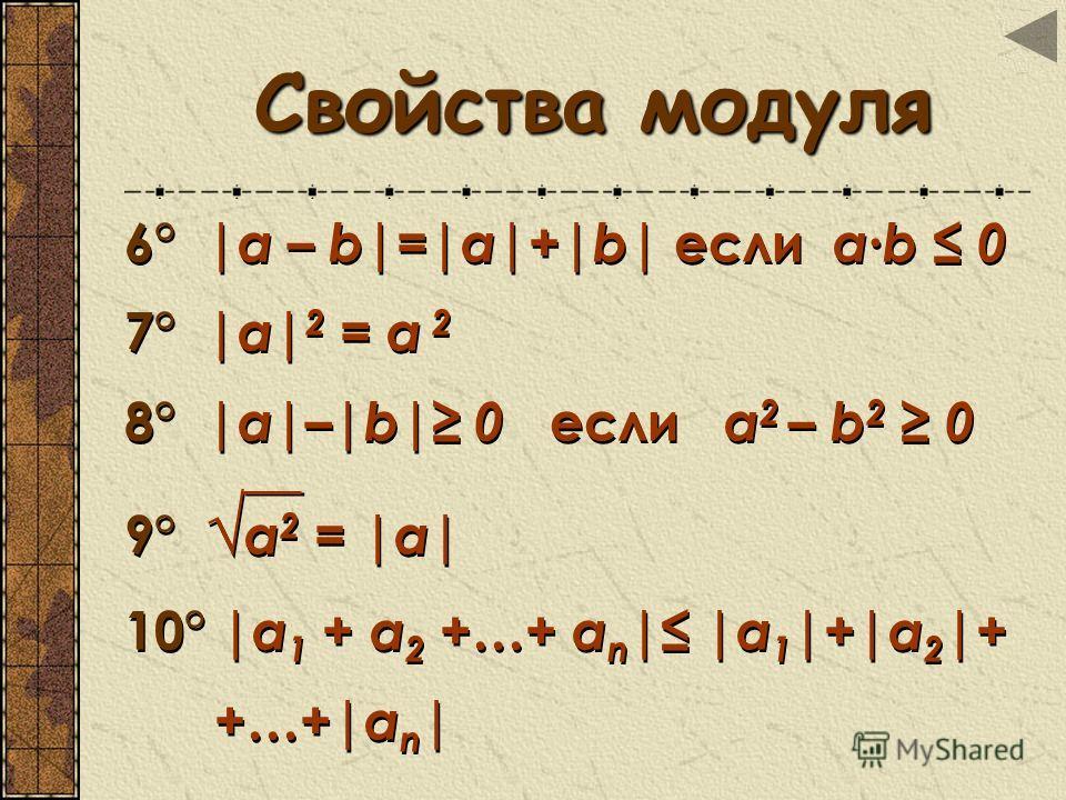 Свойства модуля Свойства модуля 6° |а – b|=|а|+|b| если аb 0 7° |а| 2 = а 2 8° |а|–|b| 0 если а 2 – b 2 0 9° а 2 = | а| 10° |а 1 + a 2 +…+ a n | |а 1 |+|a 2 |+ +…+|a n | 6° |а – b|=|а|+|b| если аb 0 7° |а| 2 = а 2 8° |а|–|b| 0 если а 2 – b 2 0 9° а 2