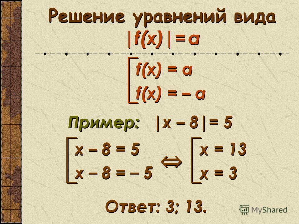 Решение уравнений вида |f(x)|= a f(x) = a f(x) = – a f(x) = a f(x) = – a Пример: |x – 8|= 5 x – 8 = 5 x – 8 = – 5 x – 8 = 5 x – 8 = – 5 x = 13 x = 3 x = 13 x = 3 Ответ: 3; 13.