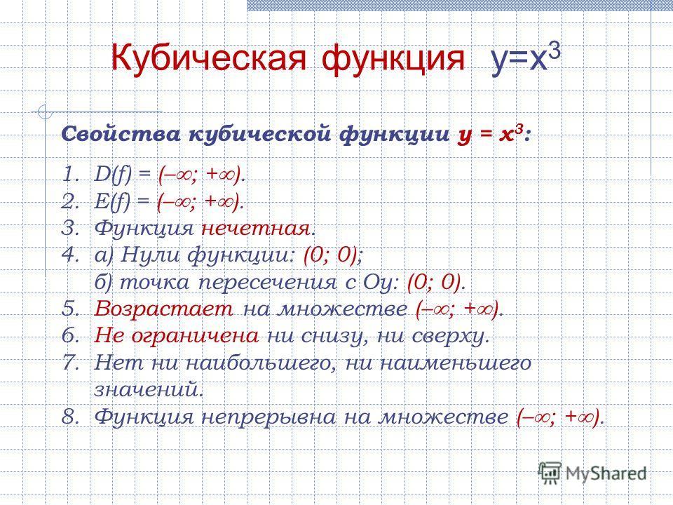 Свойства кубической функции y = x 3 : 1.D(f) = (– ; + ). 2.E(f) = (– ; + ). 3.Функция нечетная. 4.а) Нули функции: (0; 0); б) точка пересечения с Оу: (0; 0). 5.Возрастает на множестве (– ; + ). 6.Не ограничена ни снизу, ни сверху. 7.Нет ни наибольшег