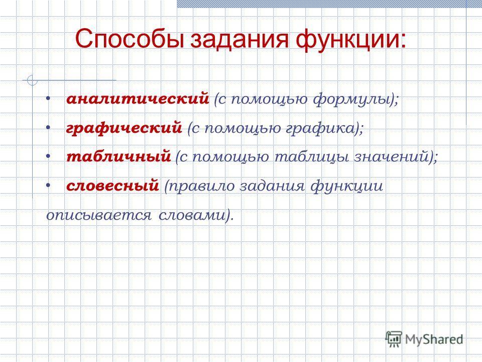 аналитический (с помощью формулы); графический (с помощью графика); табличный (с помощью таблицы значений); словесный (правило задания функции описывается словами). Способы задания функции: