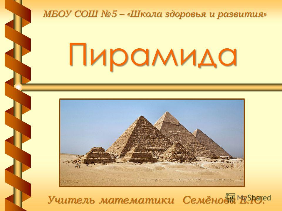 Пирамида Учитель математики Семёнова Е.Ю. МБОУ СОШ 5 – «Школа здоровья и развития»
