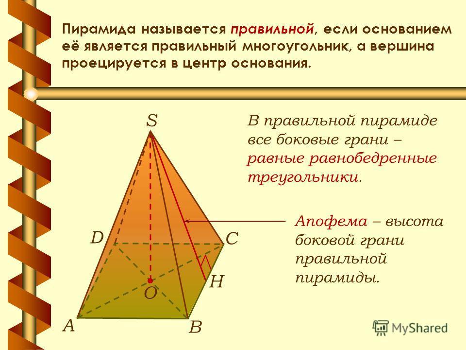 Пирамида называется правильной, если основанием её является правильный многоугольник, а вершина проецируется в центр основания. В правильной пирамиде все боковые грани – равные равнобедренные треугольники. Апофема – высота боковой грани правильной пи