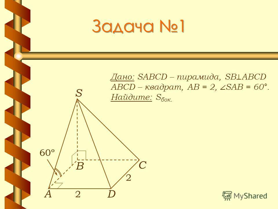 Задача 1 Дано: SABCD – пирамида, SB ABCD ABCD – квадрат, АВ = 2, SAB = 60°. Найдите: S бок. А В С D S 2 2 60º