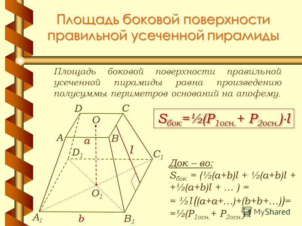 Площадь боковой поверхности правильной усеченной пирамиды Площадь боковой поверхности правильной усеченной пирамиды равна произведению полусуммы периметров оснований на апофему. S бок =½(P 1осн. + P 2осн. ) l Док – во: S бок = (½(a+b)l + ½(a+b)l + +½