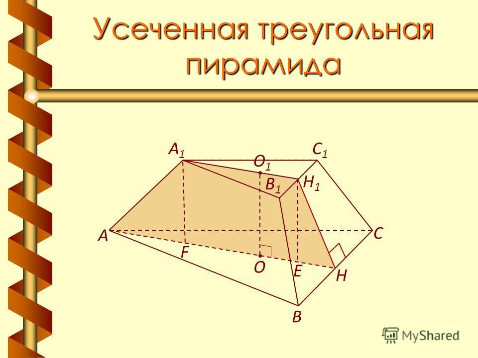 Усеченная треугольная пирамида В А С A1A1 C1C1 В1В1 Н Н1Н1 О1О1 О F E