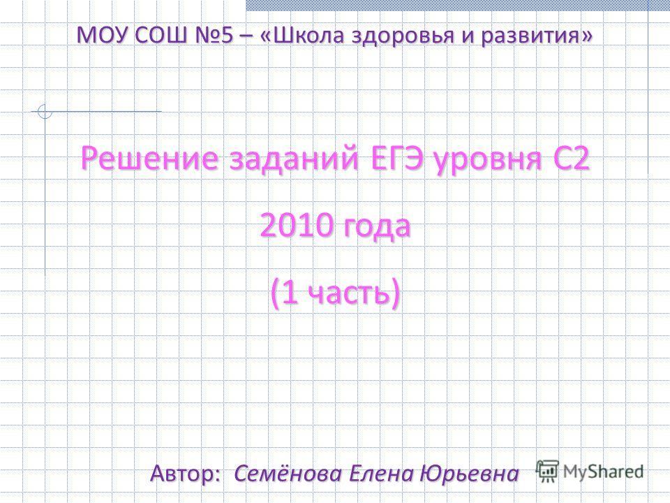Решение заданий ЕГЭ уровня С2 2010 года (1 часть) МОУ СОШ 5 – «Школа здоровья и развития» Автор: Семёнова Елена Юрьевна