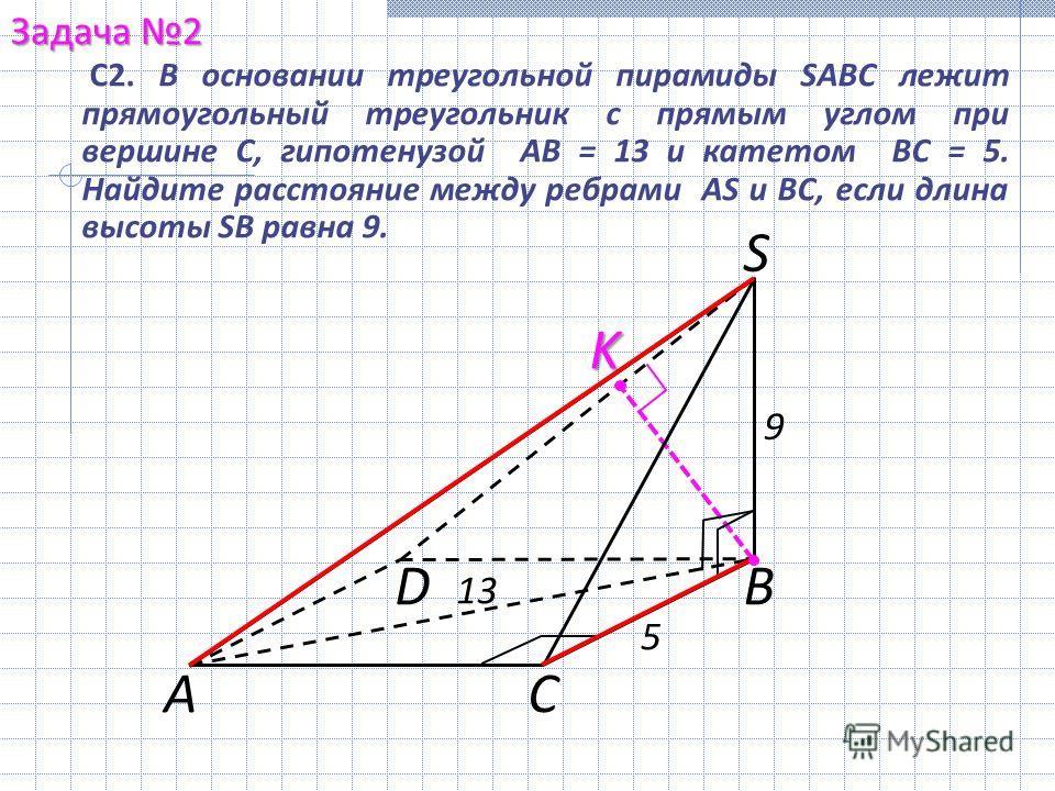 S В СА D 13 5 9 K С2. В основании треугольной пирамиды SABC лежит прямоугольный треугольник с прямым углом при вершине С, гипотенузой АВ = 13 и катетом ВС = 5. Найдите расстояние между ребрами AS и ВС, если длина высоты SB равна 9. Задача 2