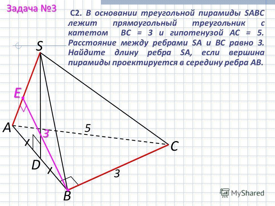 С2. В основании треугольной пирамиды SABC лежит прямоугольный треугольник с катетом ВС = 3 и гипотенузой АС = 5. Расстояние между ребрами SA и ВС равно 3. Найдите длину ребра SA, если вершина пирамиды проектируется в середину ребра АВ. Задача 3 А С В