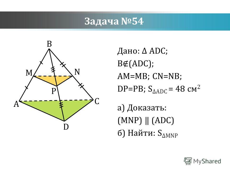 Задача 54 Дано: ADC; B(ADC); AM=MB; CN=NB; DP=PB; S ADC = 48 см 2 а) Доказать: (MNP) (ADC) б) Найти: SMNP A D C B M N P