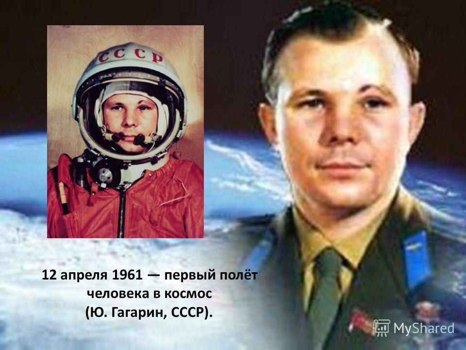 12 апреля 1961 первый полёт человека в космос (Ю. Гагарин, СССР).