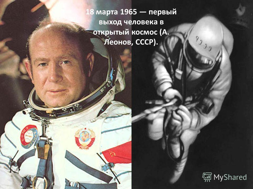 18 марта 1965 первый выход человека в открытый космос (А. Леонов, СССР).