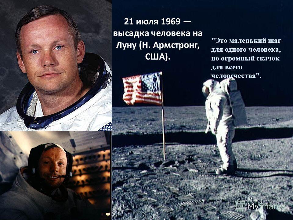 Это маленький шаг для одного человека, но огромный скачок для всего человечества. 21 июля 1969 высадка человека на Луну (Н. Армстронг, США).
