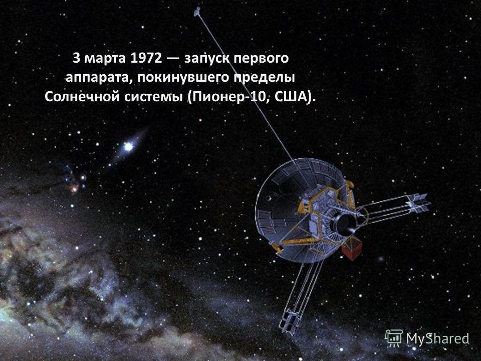 3 марта 1972 запуск первого аппарата, покинувшего пределы Солнечной системы (Пионер-10, США).