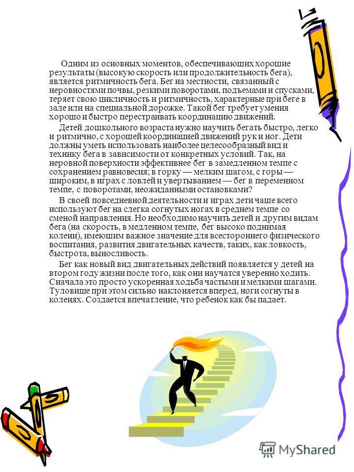 Детей дошкольного возраста нужно научить бегать быстро, легко и ритмично, с хорошей координацией движений рук и ног. Дети должны уметь использовать наиболее целесообразный вид и технику бега в зависимости от конкретных условий. Так, на неровной повер