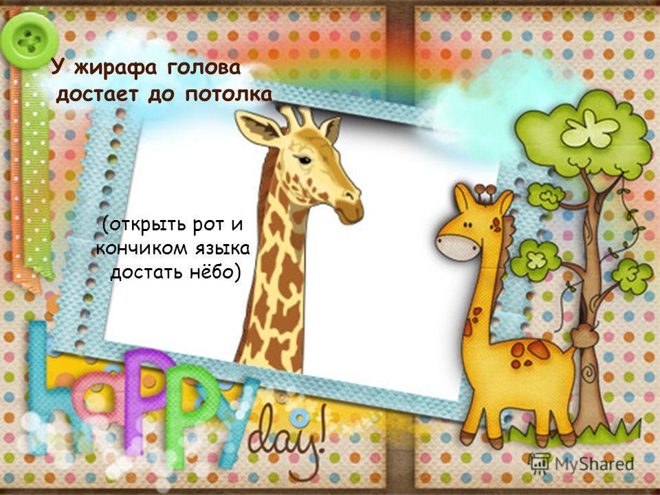 У жирафа голова достает до потолка (открыть рот и кончиком языка достать нёбо)