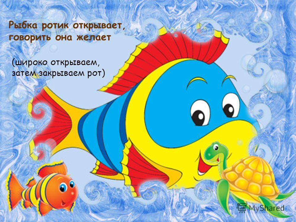 Рыбка ротик открывает, говорить она желает (широко открываем, затем закрываем рот)