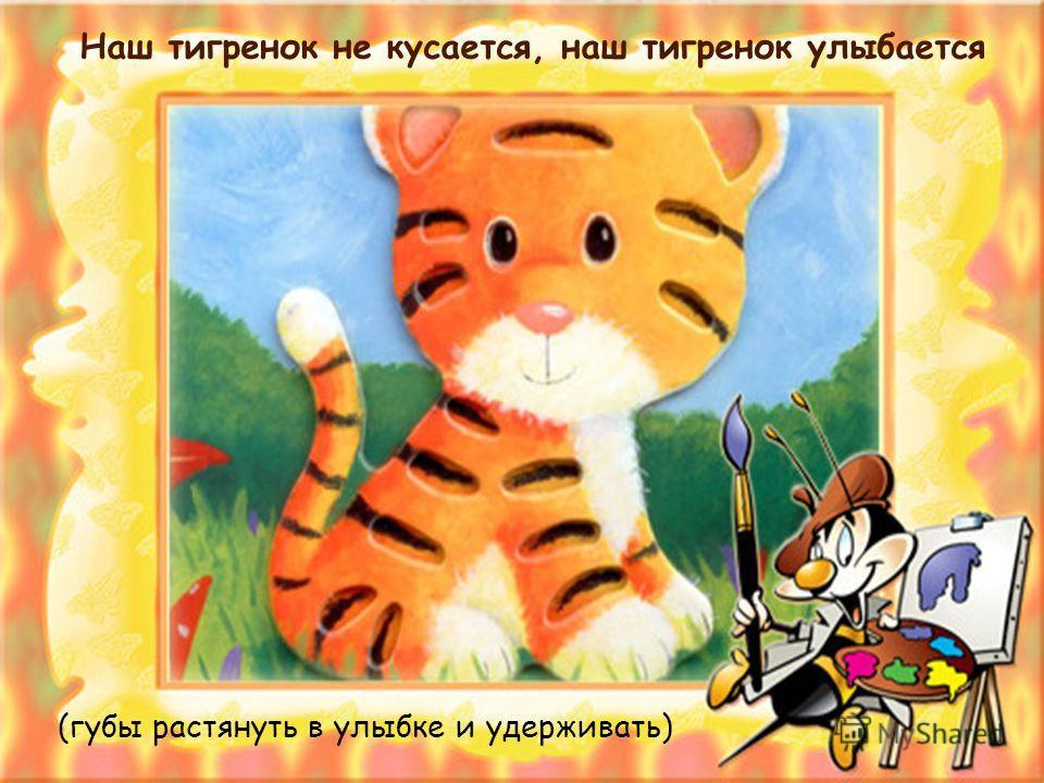 Наш тигренок не кусается, наш тигренок улыбается (губы растянуть в улыбке и удерживать)