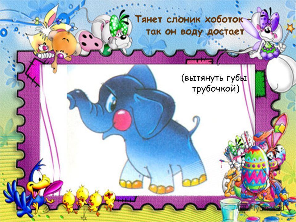 Тянет слоник хоботок – так он воду достает (вытянуть губы трубочкой)