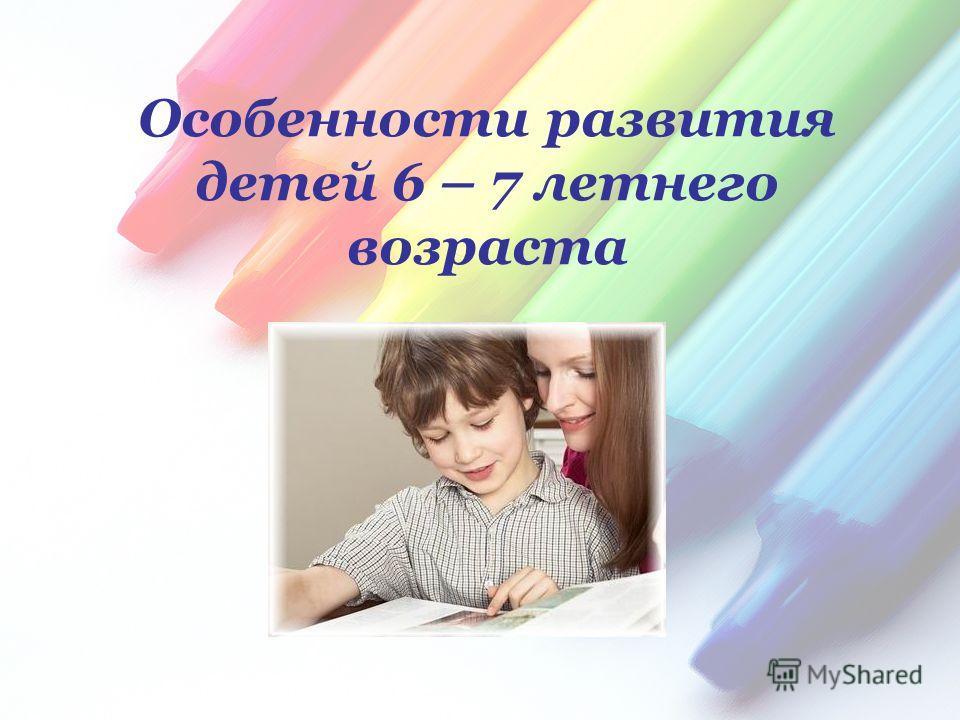 Особенности развития детей 6 – 7 летнего возраста