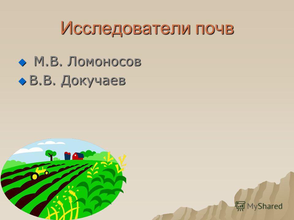 Исследователи почв М.В. Ломоносов М.В. Ломоносов В.В. Докучаев В.В. Докучаев