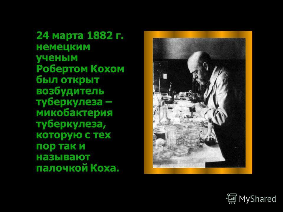 24 марта 1882 г. немецким ученым Робертом Кохом был открыт возбудитель туберкулеза – микобактерия туберкулеза, которую с тех пор так и называют палочкой Коха.