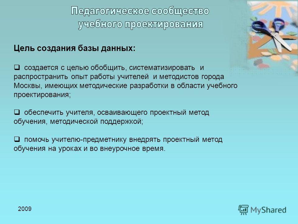 2009 Цель создания базы данных: создается с целью обобщить, систематизировать и распространить опыт работы учителей и методистов города Москвы, имеющих методические разработки в области учебного проектирования; обеспечить учителя, осваивающего проект