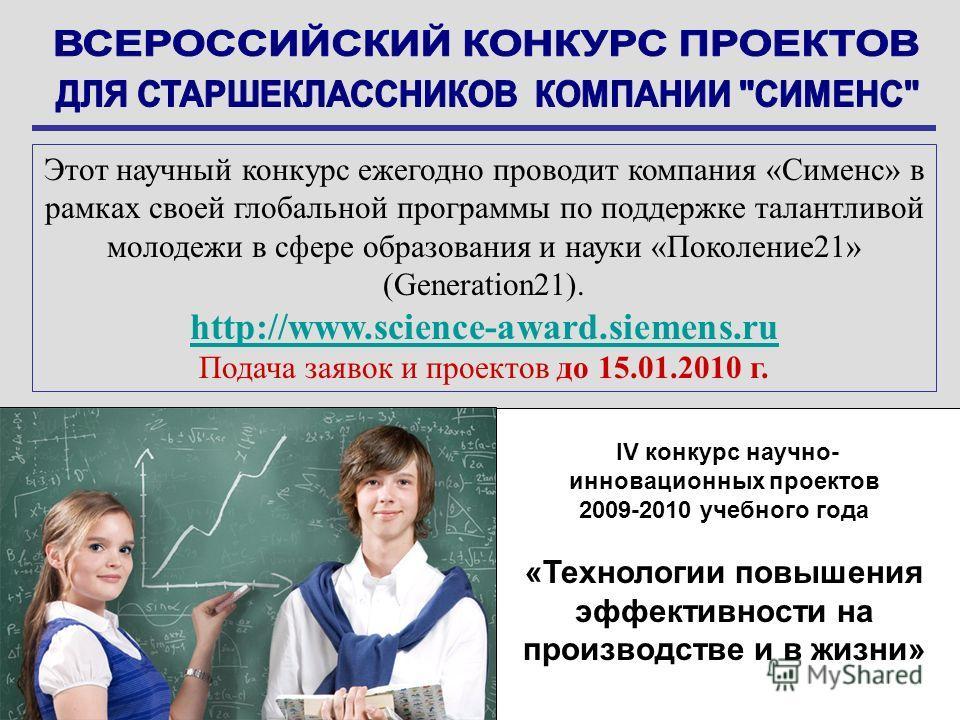 IV конкурс научно- инновационных проектов 2009-2010 учебного года «Технологии повышения эффективности на производстве и в жизни» Этот научный конкурс ежегодно проводит компания «Сименс» в рамках своей глобальной программы по поддержке талантливой мол