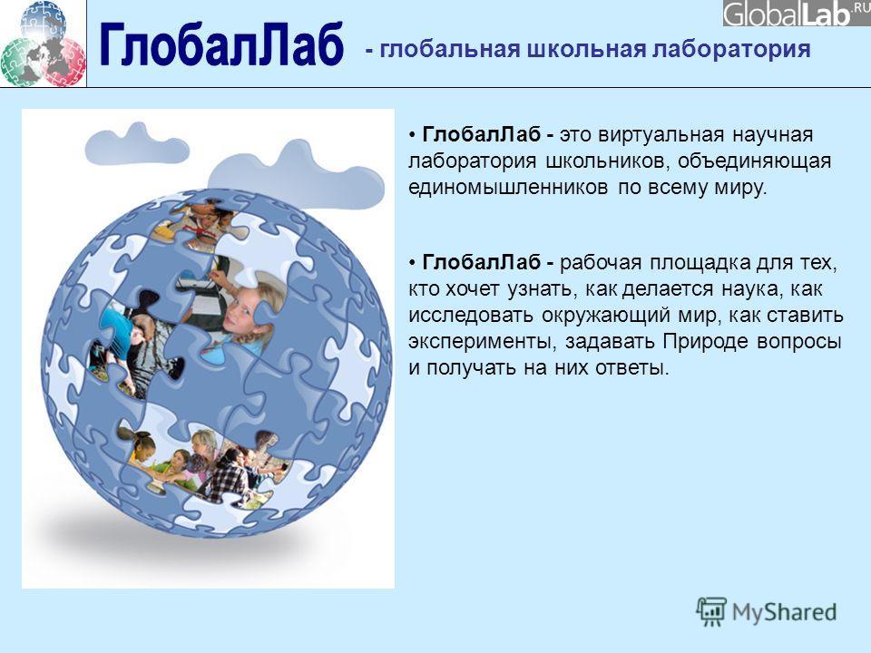 ГлобалЛаб - это виртуальная научная лаборатория школьников, объединяющая единомышленников по всему миру. - глобальная школьная лаборатория ГлобалЛаб - рабочая площадка для тех, кто хочет узнать, как делается наука, как исследовать окружающий мир, как