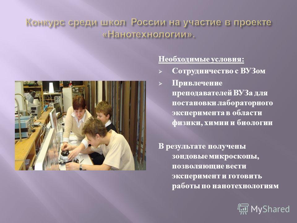 Необходимые условия : Сотрудничество с ВУЗом Привлечение преподавателей ВУЗа для постановки лабораторного эксперимента в области физики, химии и биологии В результате получены зондовые микроскопы, позволяющие вести эксперимент и готовить работы по на
