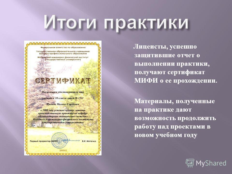 Лицеисты, успешно защитившие отчет о выполнении практики, получают сертификат МИФИ о ее прохождении. Материалы, полученные на практике дают возможность продолжить работу над проектами в новом учебном году