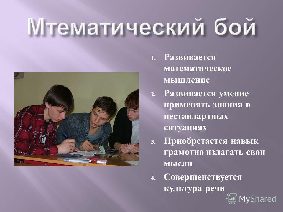 1. Развивается математическое мышление 2. Развивается умение применять знания в нестандартных ситуациях 3. Приобретается навык грамотно излагать свои мысли 4. Совершенствуется культура речи