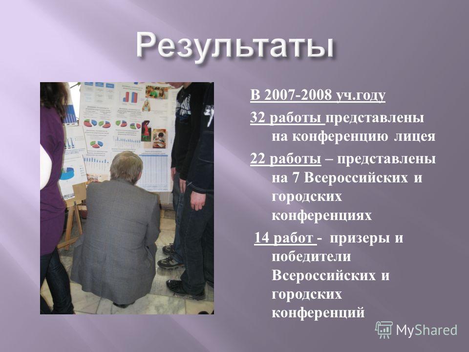 В 2007-2008 уч. году 32 работы представлены на конференцию лицея 22 работы – представлены на 7 Всероссийских и городских конференциях 14 работ - призеры и победители Всероссийских и городских конференций