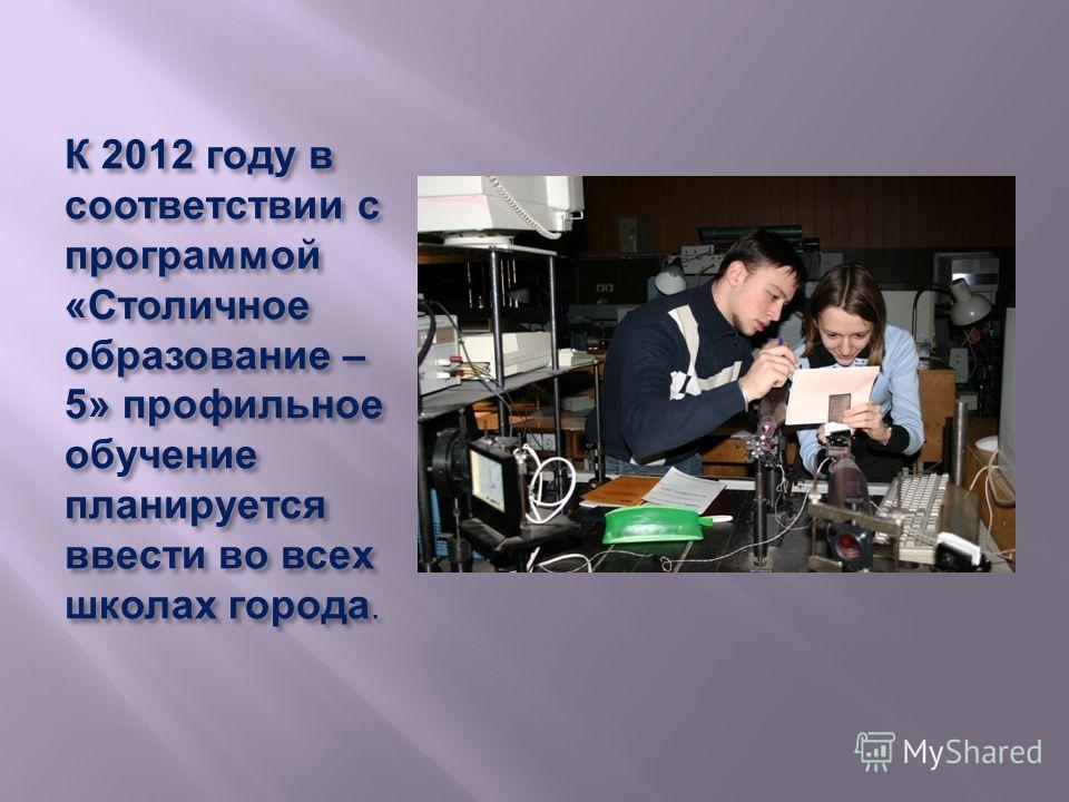 К 2012 году в соответствии с программой « Столичное образование – 5» профильное обучение планируется ввести во всех школах города..