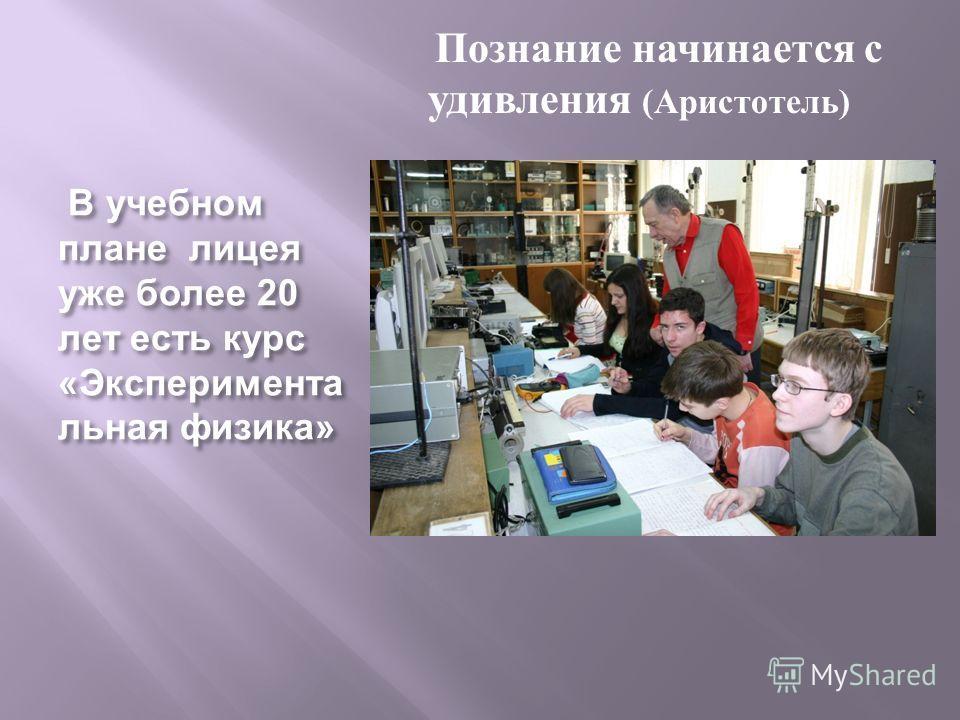 В учебном плане лицея уже более 20 лет есть курс « Эксперимента льная физика » В учебном плане лицея уже более 20 лет есть курс « Эксперимента льная физика » Познание начинается с удивления ( Аристотель )